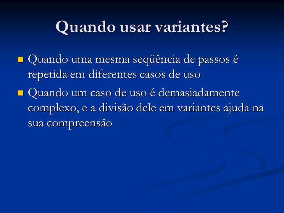 Quando usar variantes? Quando uma mesma seqüência de passos é repetida em diferentes casos de uso Quando uma mesma seqüência de passos é repetida em d
