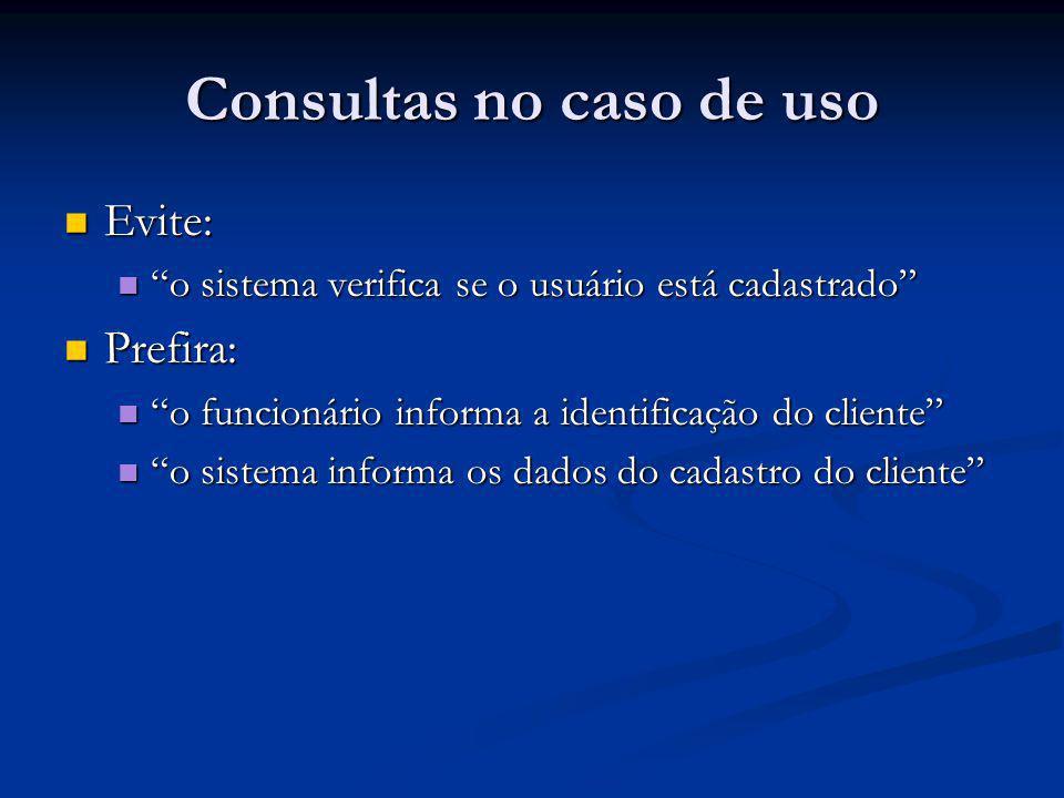 Consultas no caso de uso Evite: Evite: o sistema verifica se o usuário está cadastrado o sistema verifica se o usuário está cadastrado Prefira: Prefir