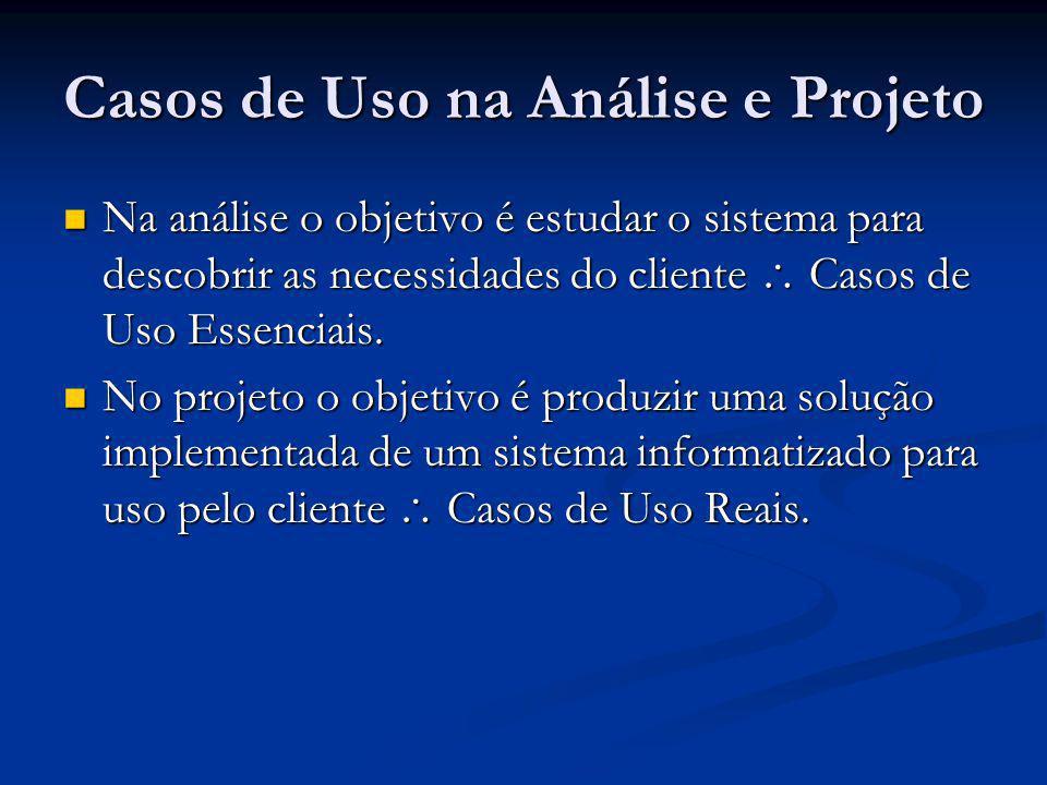 Casos de Uso na Análise e Projeto Na análise o objetivo é estudar o sistema para descobrir as necessidades do cliente Casos de Uso Essenciais. Na anál