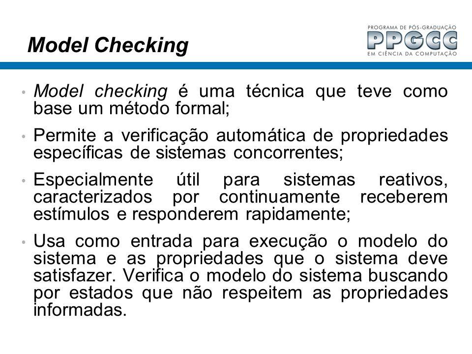 Model Checking Model checking é uma técnica que teve como base um método formal; Permite a verificação automática de propriedades específicas de siste