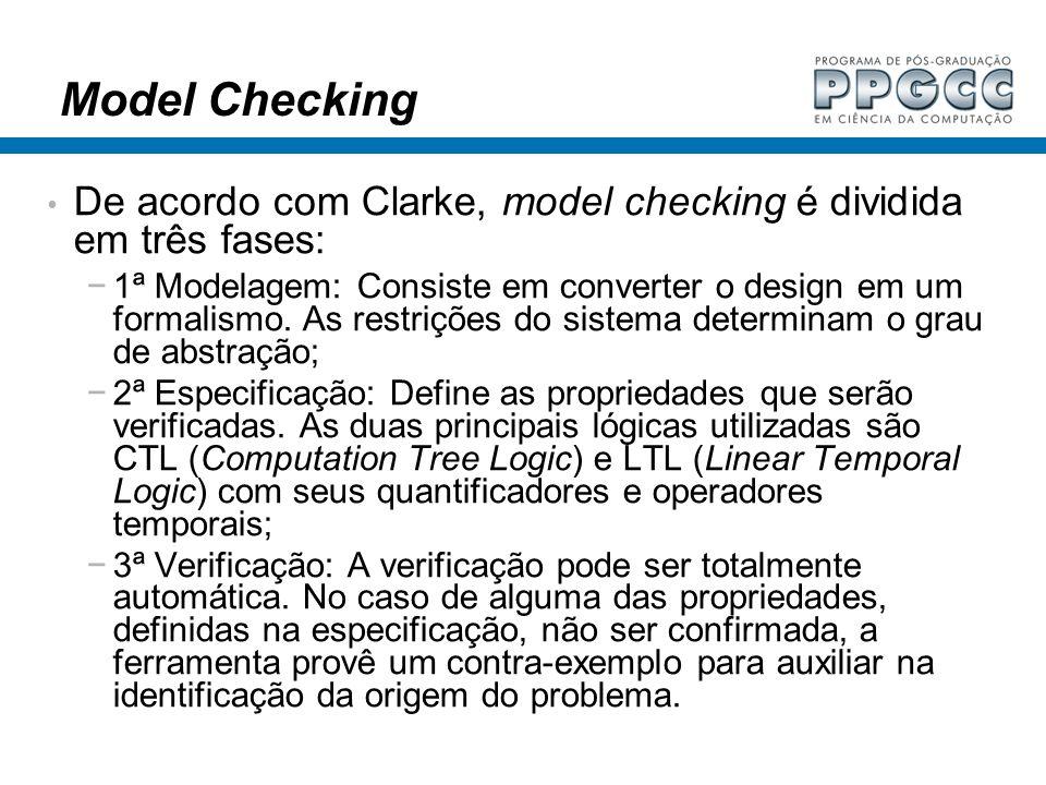 Model Checking De acordo com Clarke, model checking é dividida em três fases: 1ª Modelagem: Consiste em converter o design em um formalismo. As restri