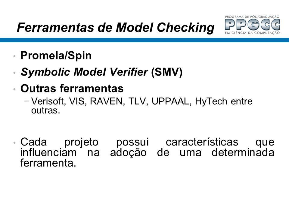 Ferramentas de Model Checking Promela/Spin Symbolic Model Verifier (SMV) Outras ferramentas Verisoft, VIS, RAVEN, TLV, UPPAAL, HyTech entre outras. Ca