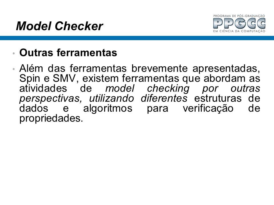 Model Checker Outras ferramentas Além das ferramentas brevemente apresentadas, Spin e SMV, existem ferramentas que abordam as atividades de model chec