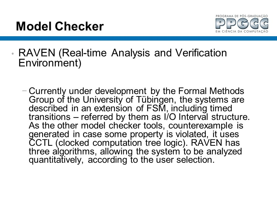 Model Checker RAVEN (Real-time Analysis and Verification Environment) Currently under development by the Formal Methods Group of the University of Tüb