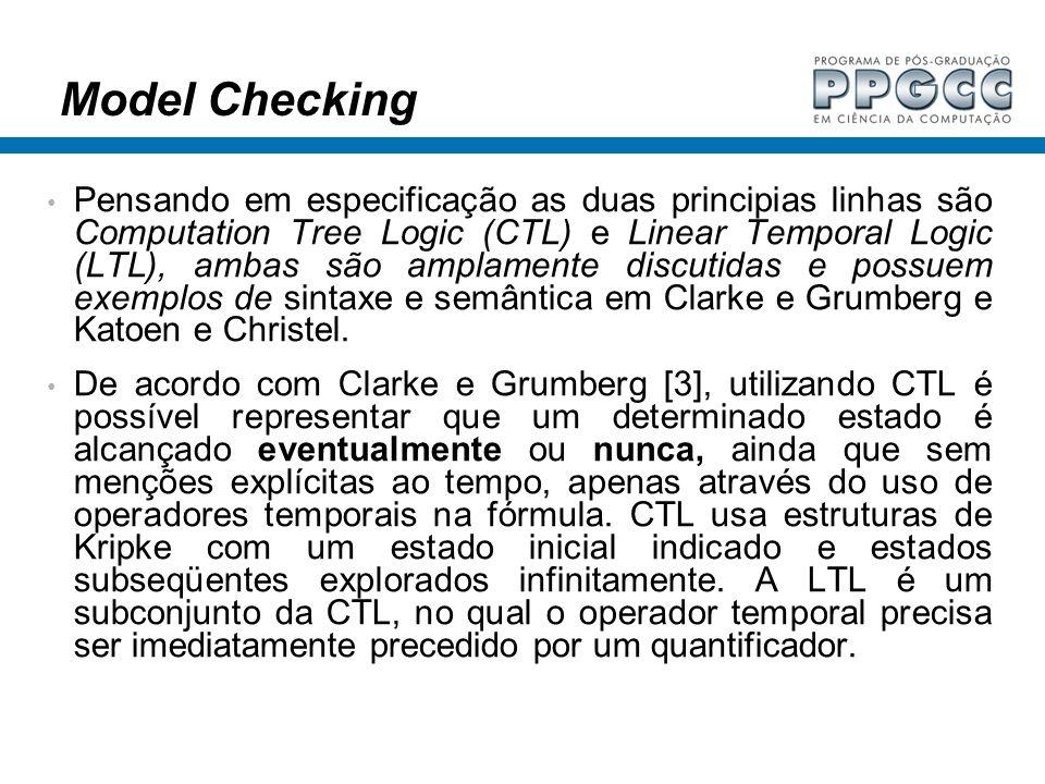 Model Checking Pensando em especificação as duas principias linhas são Computation Tree Logic (CTL) e Linear Temporal Logic (LTL), ambas são amplament
