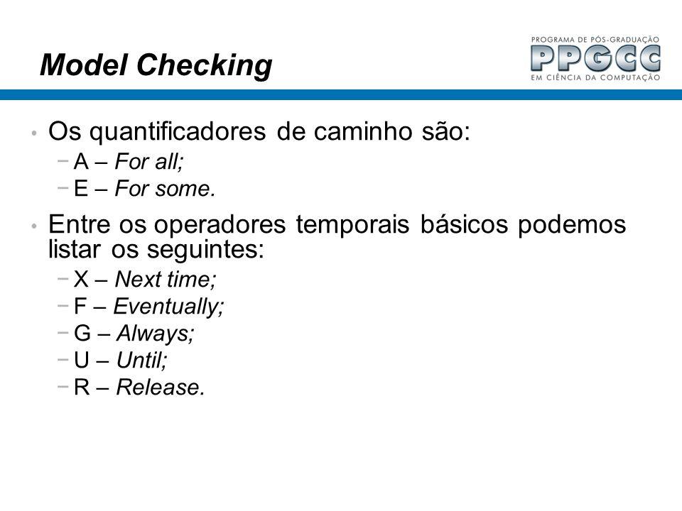 Model Checking Os quantificadores de caminho são: A – For all; E – For some. Entre os operadores temporais básicos podemos listar os seguintes: X – Ne