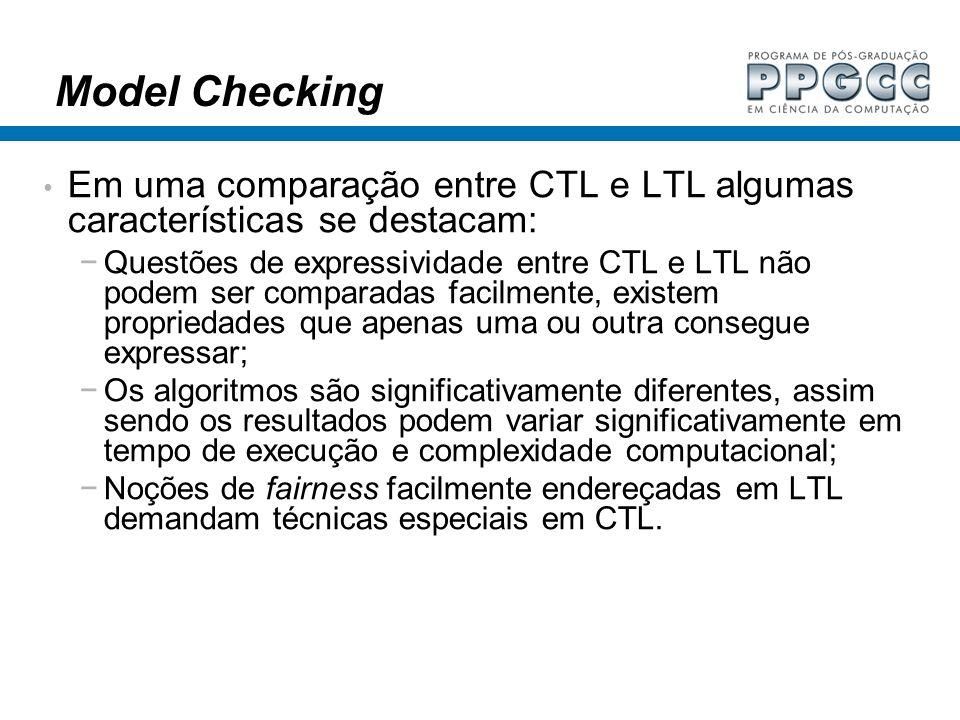Model Checking Em uma comparação entre CTL e LTL algumas características se destacam: Questões de expressividade entre CTL e LTL não podem ser compara
