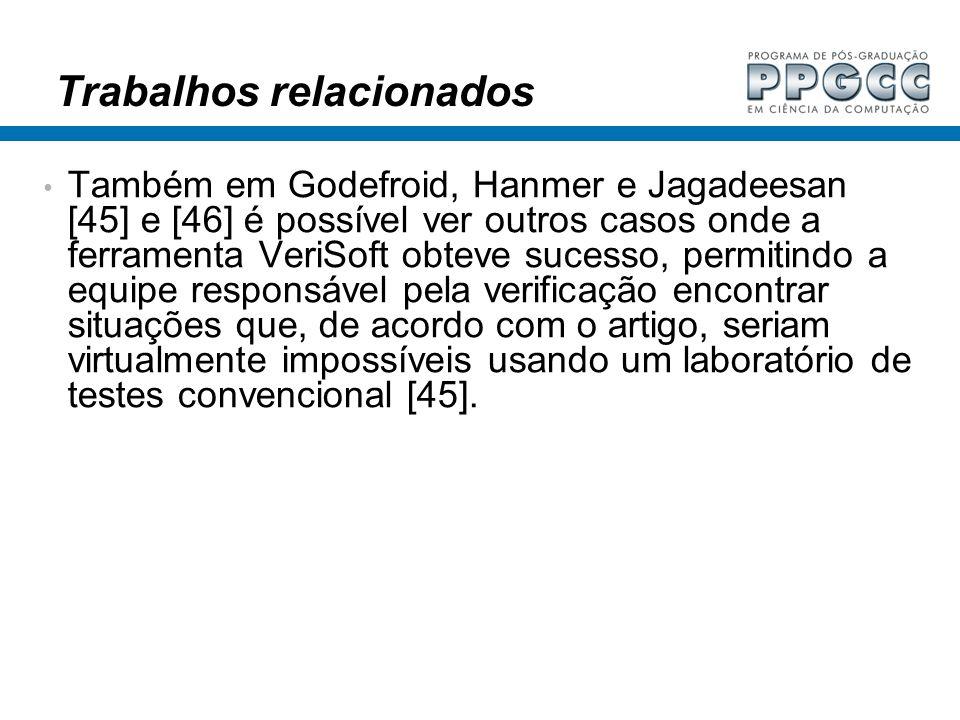 Trabalhos relacionados Também em Godefroid, Hanmer e Jagadeesan [45] e [46] é possível ver outros casos onde a ferramenta VeriSoft obteve sucesso, per