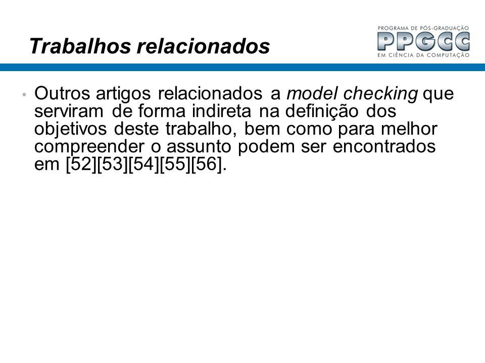 Trabalhos relacionados Outros artigos relacionados a model checking que serviram de forma indireta na definição dos objetivos deste trabalho, bem como