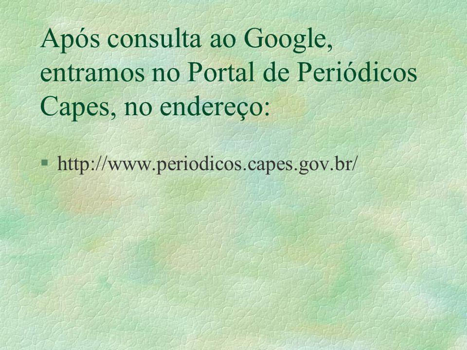 Após consulta ao Google, entramos no Portal de Periódicos Capes, no endereço: §http://www.periodicos.capes.gov.br/