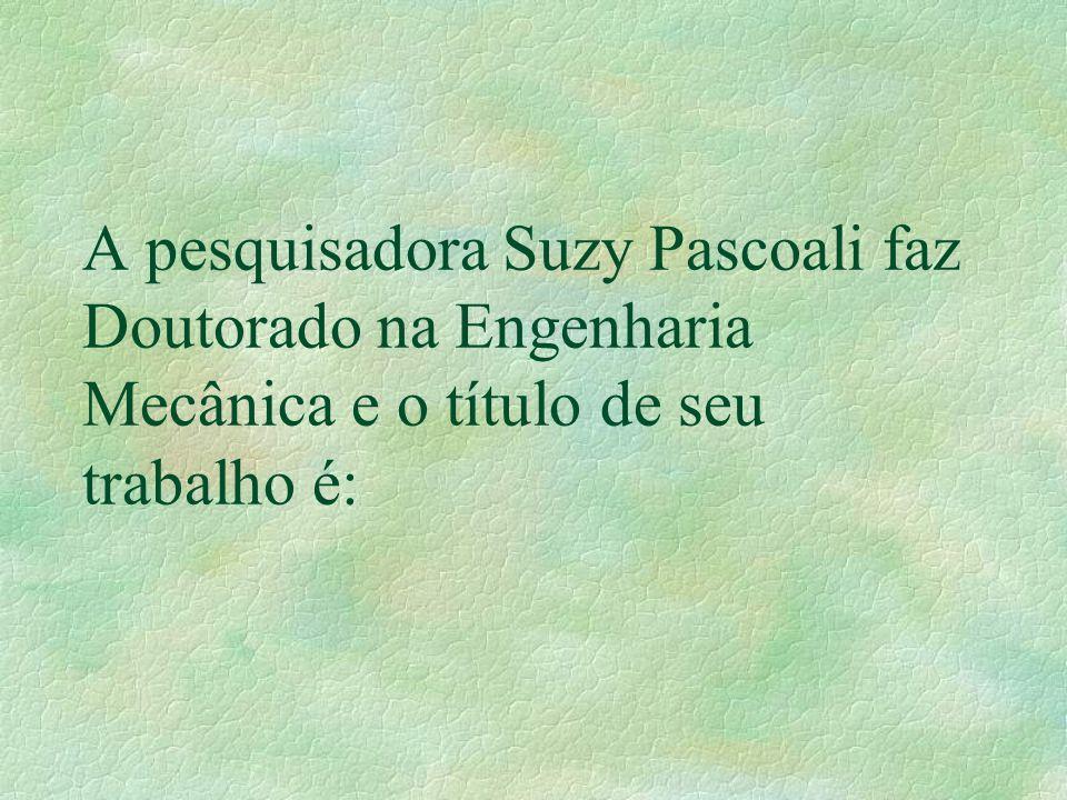 A pesquisadora Suzy Pascoali faz Doutorado na Engenharia Mecânica e o título de seu trabalho é: