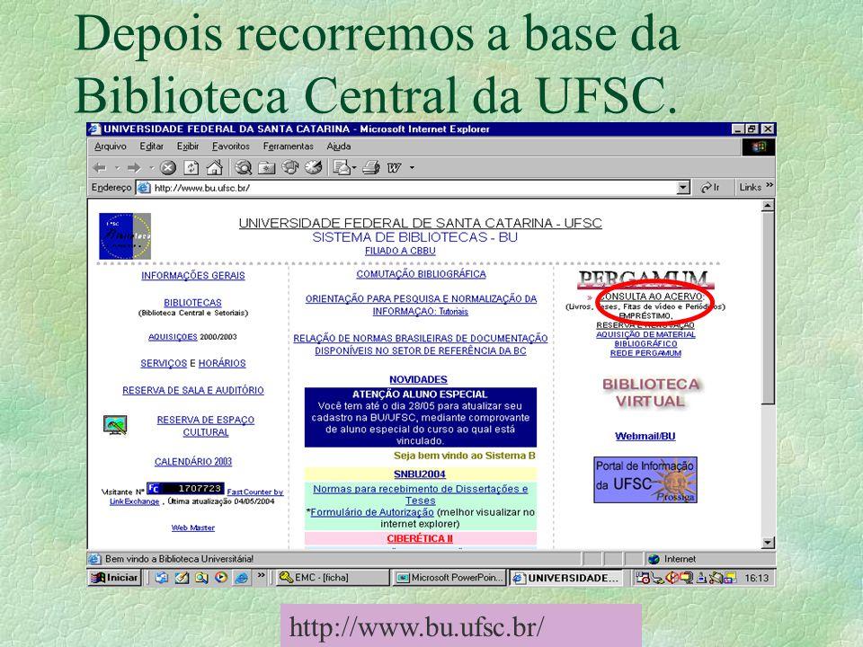 Depois recorremos a base da Biblioteca Central da UFSC. http://www.bu.ufsc.br/