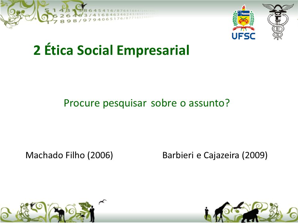 Procure pesquisar sobre o assunto? Machado Filho (2006) Barbieri e Cajazeira (2009) 2 Ética Social Empresarial