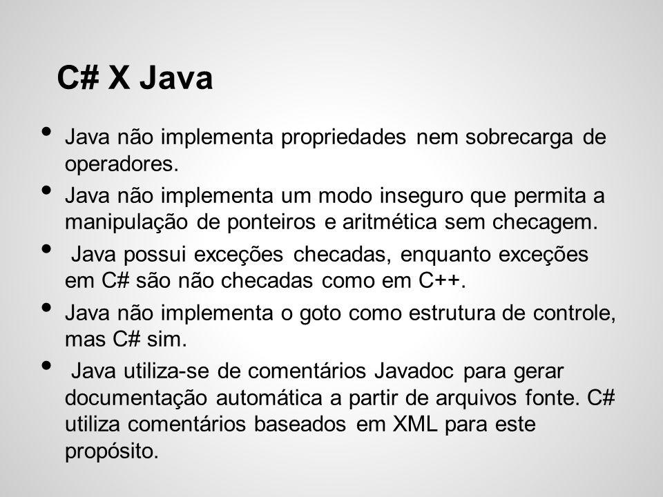 C# X Java Java não implementa propriedades nem sobrecarga de operadores. Java não implementa um modo inseguro que permita a manipulação de ponteiros e