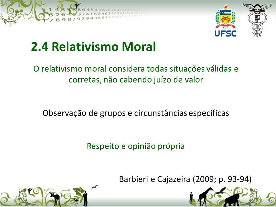 O relativismo moral considera todas situações válidas e corretas, não cabendo juízo de valor Observação de grupos e circunstâncias específicas Respeito e opinião própria Barbieri e Cajazeira (2009; p.