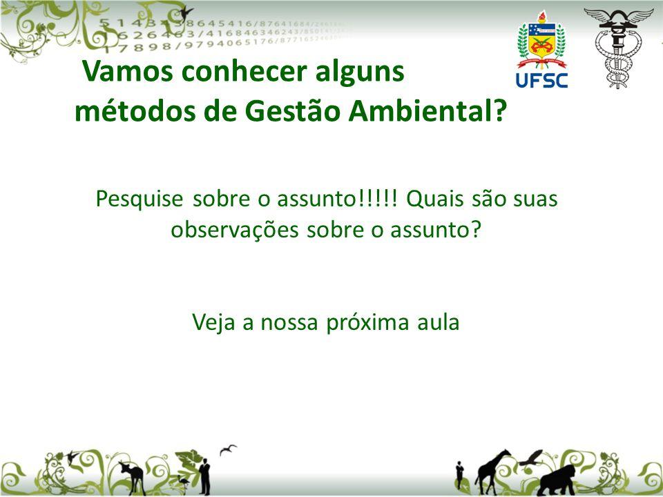Pesquise sobre o assunto!!!!! Quais são suas observações sobre o assunto? Veja a nossa próxima aula Vamos conhecer alguns métodos de Gestão Ambiental?