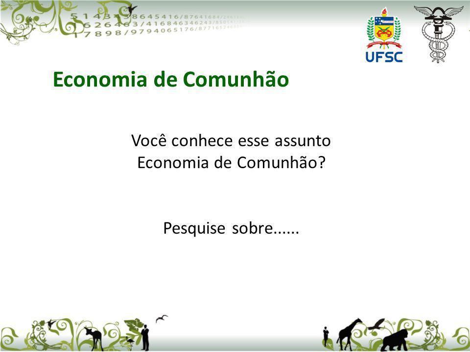 Você conhece esse assunto Economia de Comunhão? Pesquise sobre...... Economia de Comunhão