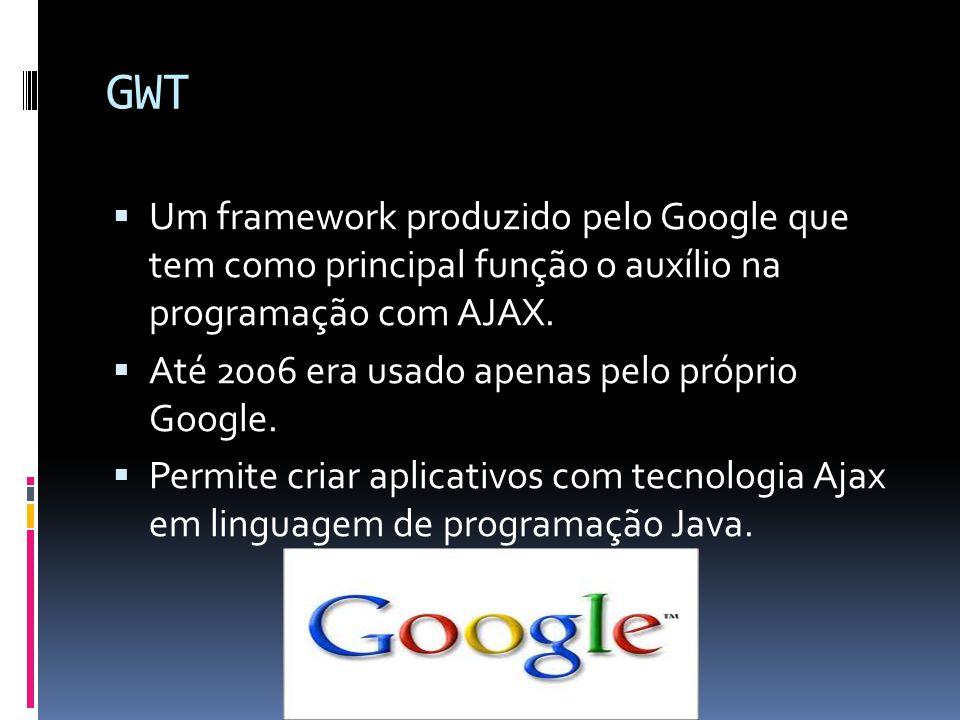 GWT Um framework produzido pelo Google que tem como principal função o auxílio na programação com AJAX. Até 2006 era usado apenas pelo próprio Google.