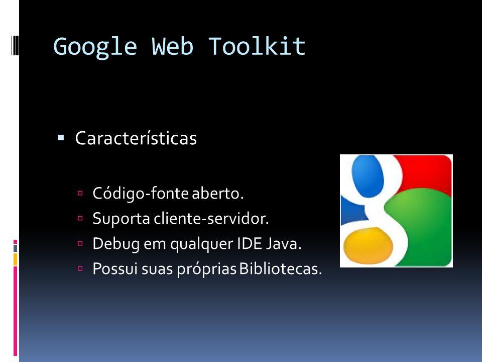 Google Web Toolkit Características Código-fonte aberto. Suporta cliente-servidor. Debug em qualquer IDE Java. Possui suas próprias Bibliotecas.
