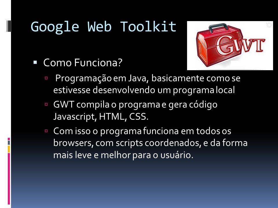 Google Web Toolkit Estrutura Módulos Sub-pacotes: Client, Server e Shared; Sub-pacotes possuem classes Java normais; EntryPoints Implementam gwt.core.client.EntryPoint; Método onModuleLoad executa sua ação quando o módulo for carregado; Página HTML Hospeda o JavaScript e CSS do módulo carregado;