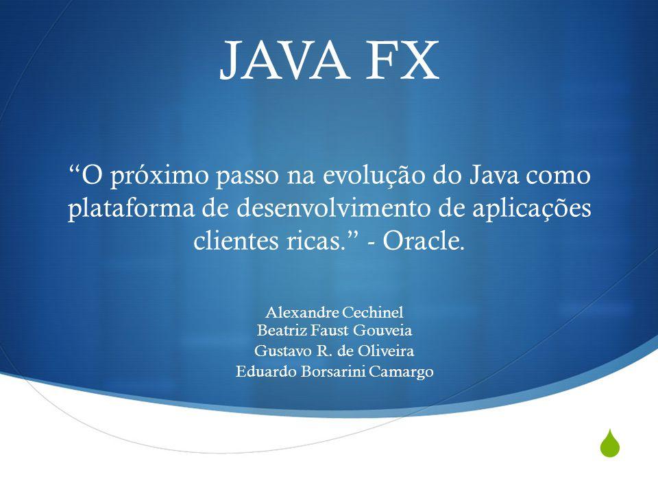 JAVA FX O próximo passo na evolução do Java como plataforma de desenvolvimento de aplicações clientes ricas. - Oracle. Alexandre Cechinel Beatriz Faus