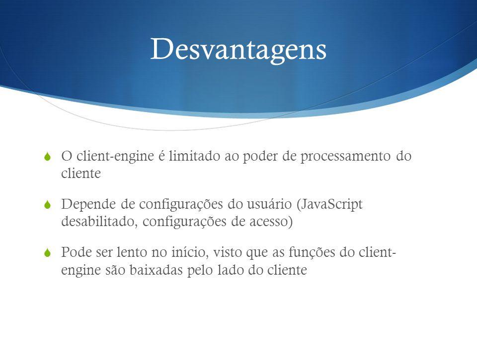Desvantagens O client-engine é limitado ao poder de processamento do cliente Depende de configurações do usuário (JavaScript desabilitado, configuraçõ