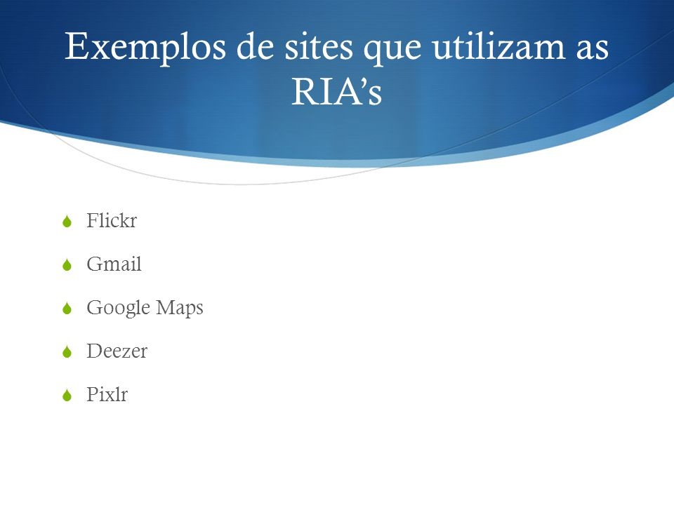 Exemplos de sites que utilizam as RIAs Flickr Gmail Google Maps Deezer Pixlr