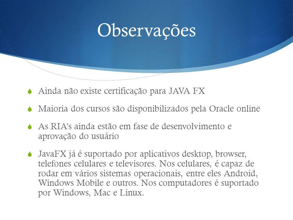 Observações Ainda não existe certificação para JAVA FX Maioria dos cursos são disponibilizados pela Oracle online As RIAs ainda estão em fase de desen