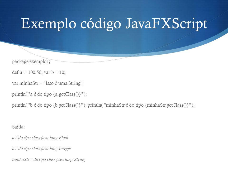 Exemplo código JavaFXScript package exemplo1; def a = 100.50; var b = 10; var minhaStr =