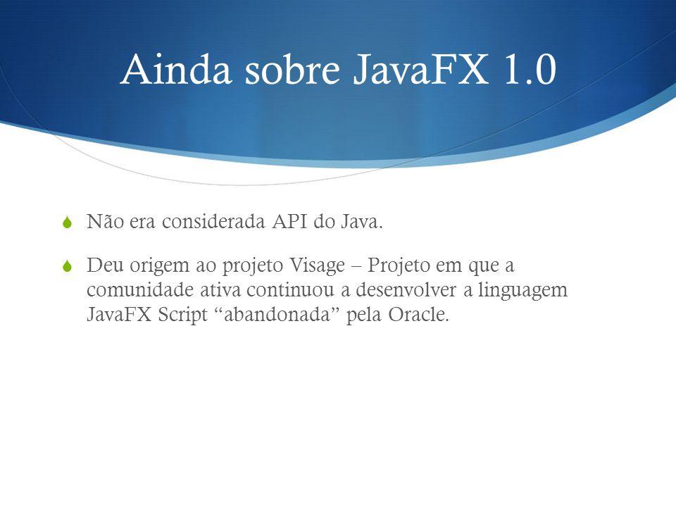 Ainda sobre JavaFX 1.0 Não era considerada API do Java. Deu origem ao projeto Visage – Projeto em que a comunidade ativa continuou a desenvolver a lin
