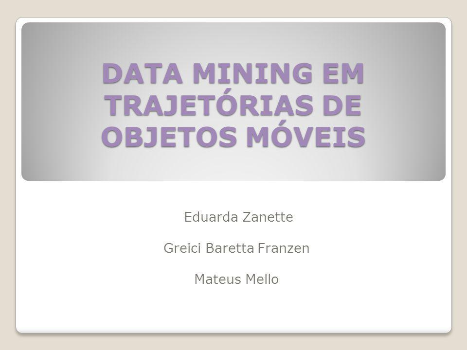 DATA MINING EM TRAJETÓRIAS DE OBJETOS MÓVEIS Eduarda Zanette Greici Baretta Franzen Mateus Mello