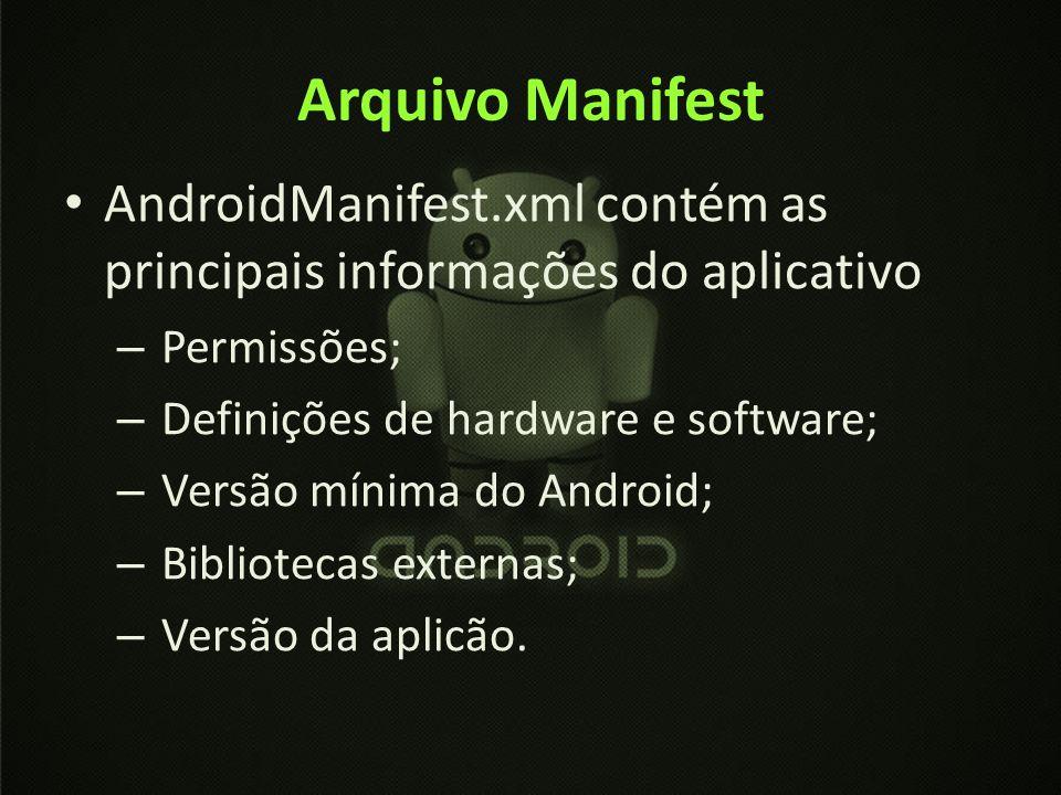 Arquivo Manifest AndroidManifest.xml contém as principais informações do aplicativo – Permissões; – Definições de hardware e software; – Versão mínima