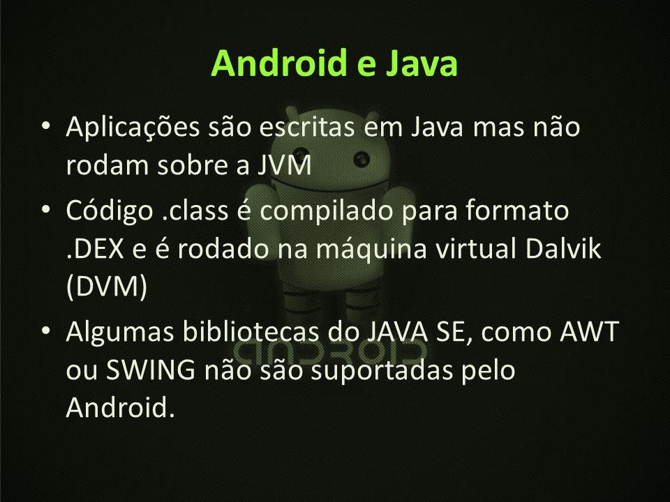 Android e Java Aplicações são escritas em Java mas não rodam sobre a JVM Código.class é compilado para formato.DEX e é rodado na máquina virtual Dalvi