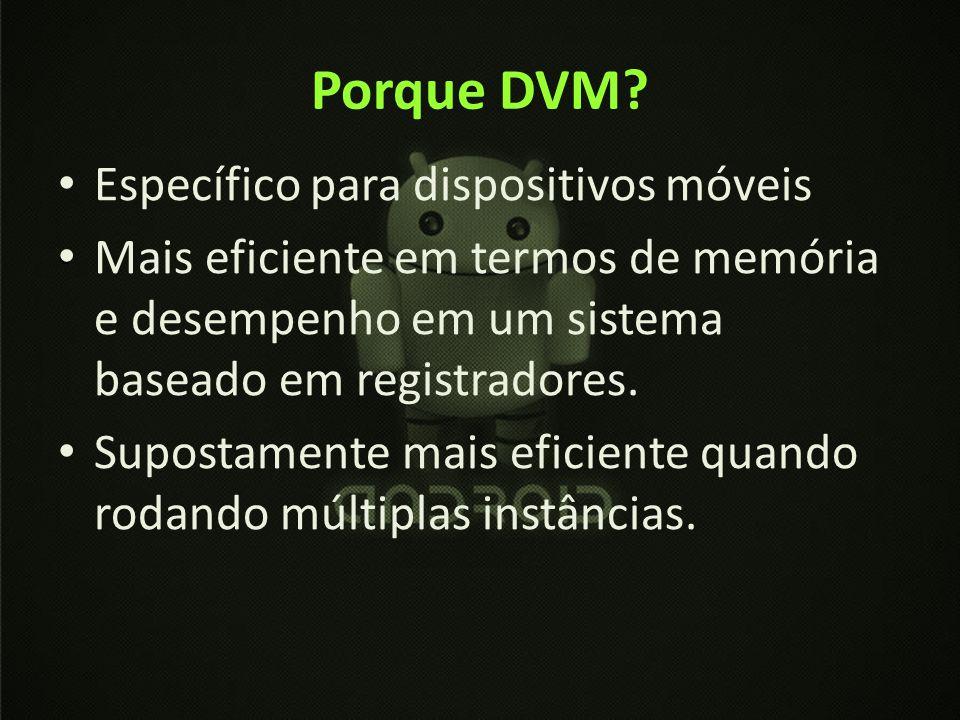 Porque DVM? Específico para dispositivos móveis Mais eficiente em termos de memória e desempenho em um sistema baseado em registradores. Supostamente