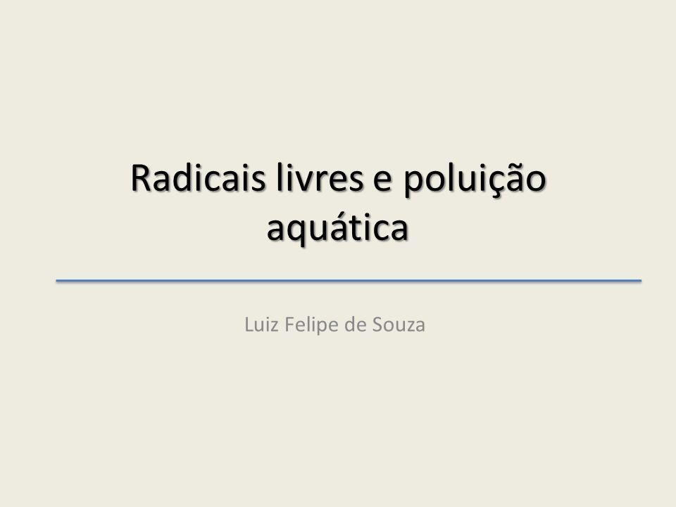 Radicais livres e poluição aquática Luiz Felipe de Souza