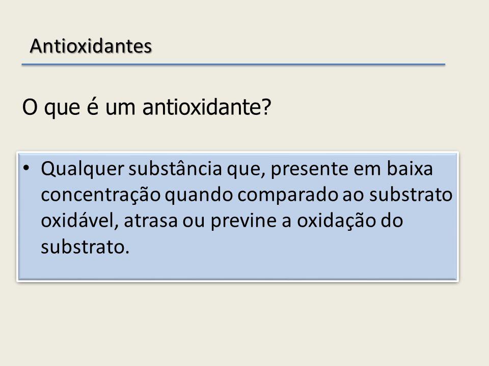 Antioxidantes Qualquer substância que, presente em baixa concentração quando comparado ao substrato oxidável, atrasa ou previne a oxidação do substrat