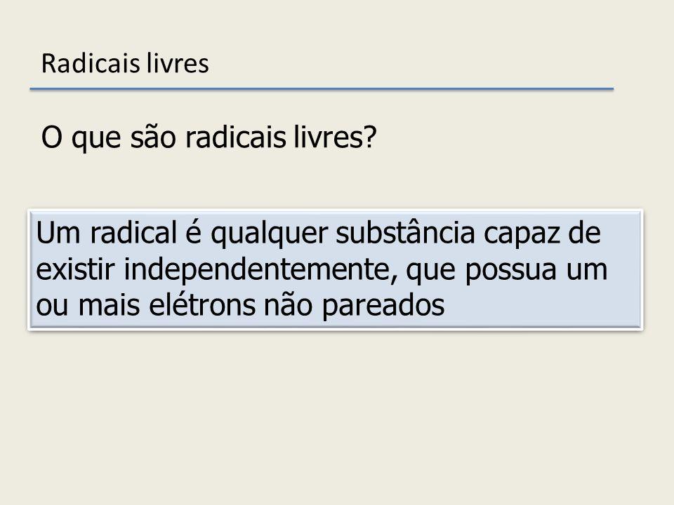 Radicais livres O que são radicais livres? Um radical é qualquer substância capaz de existir independentemente, que possua um ou mais elétrons não par