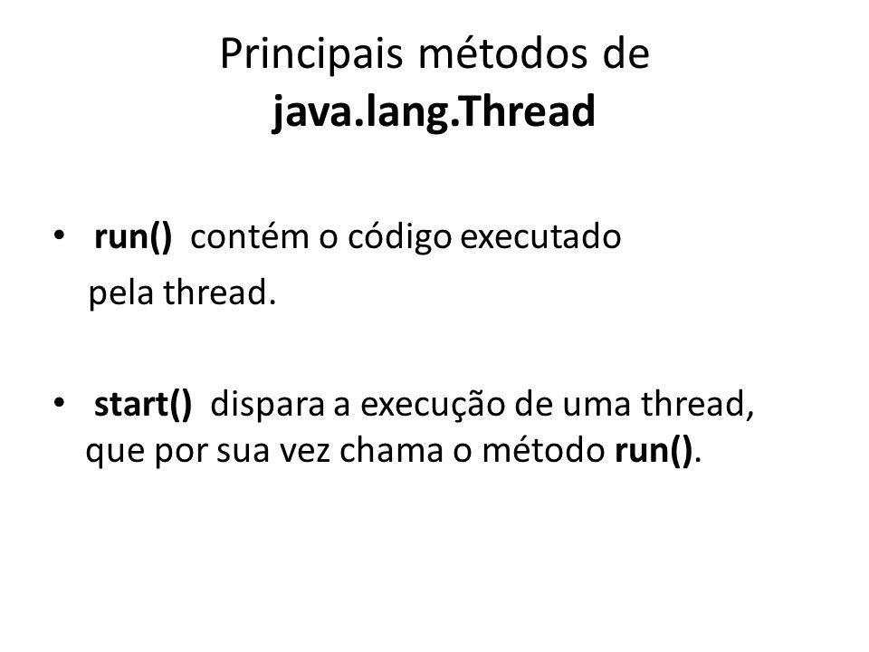 Principais métodos de java.lang.Thread run() contém o código executado pela thread.