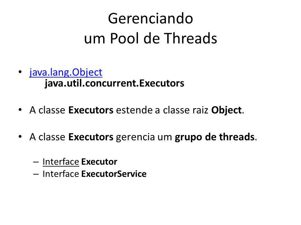 Gerenciando um Pool de Threads java.lang.Object java.util.concurrent.Executors java.lang.Object A classe Executors estende a classe raiz Object.