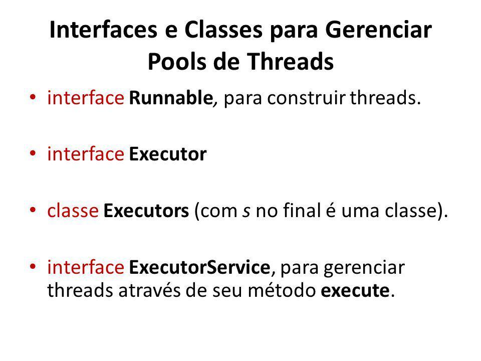 Interfaces e Classes para Gerenciar Pools de Threads interface Runnable, para construir threads.