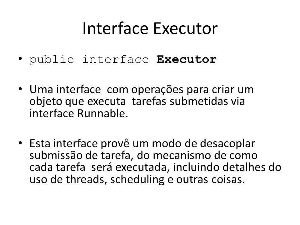 Interface Executor public interface Executor Uma interface com operações para criar um objeto que executa tarefas submetidas via interface Runnable.