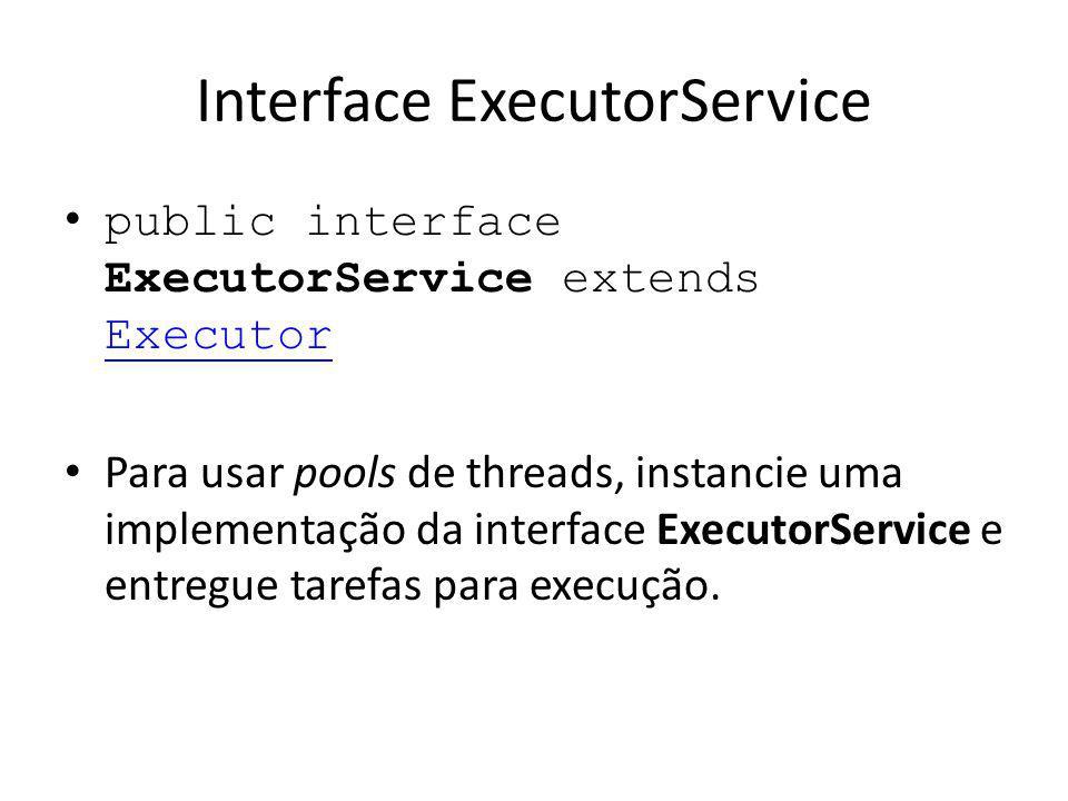 Interface ExecutorService public interface ExecutorService extends Executor Executor Para usar pools de threads, instancie uma implementação da interface ExecutorService e entregue tarefas para execução.