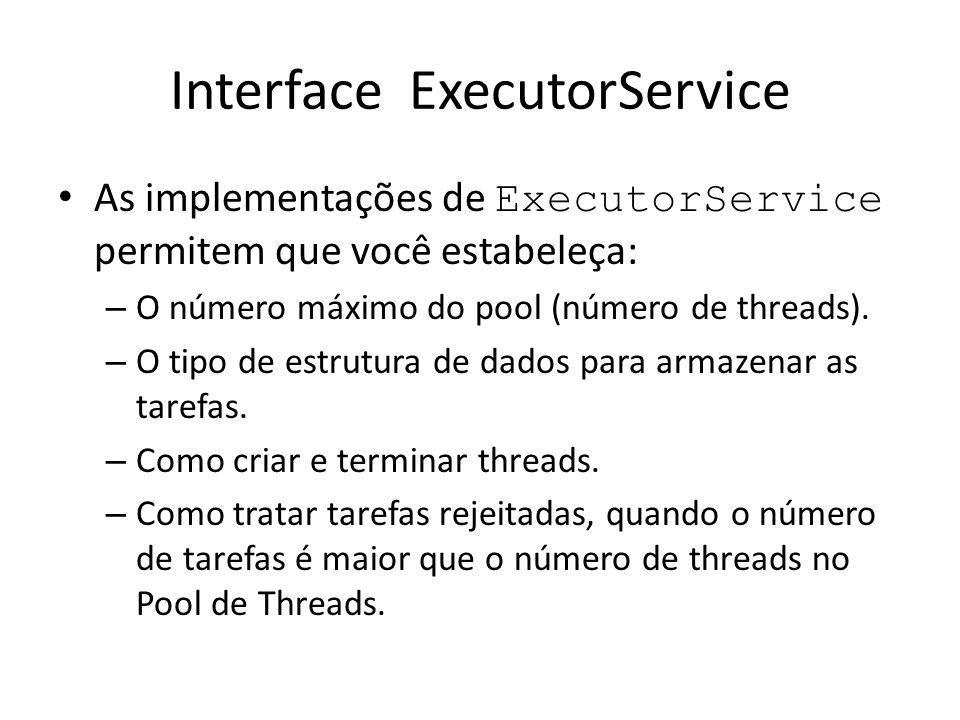 Interface ExecutorService As implementações de ExecutorService permitem que você estabeleça: – O número máximo do pool (número de threads).