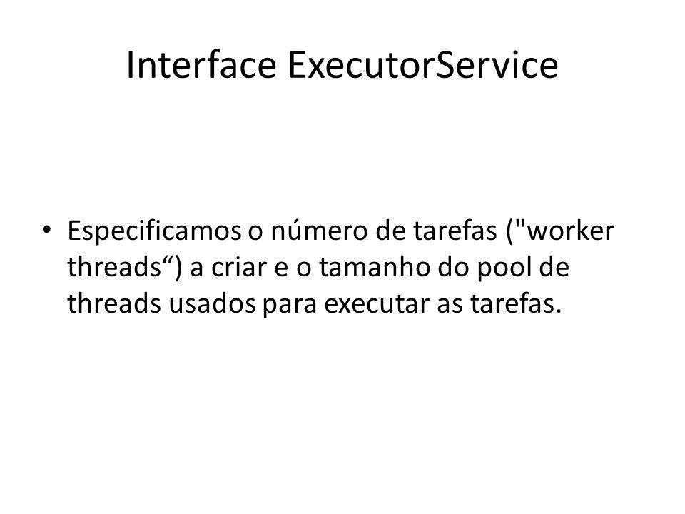 Interface ExecutorService Especificamos o número de tarefas ( worker threads) a criar e o tamanho do pool de threads usados para executar as tarefas.