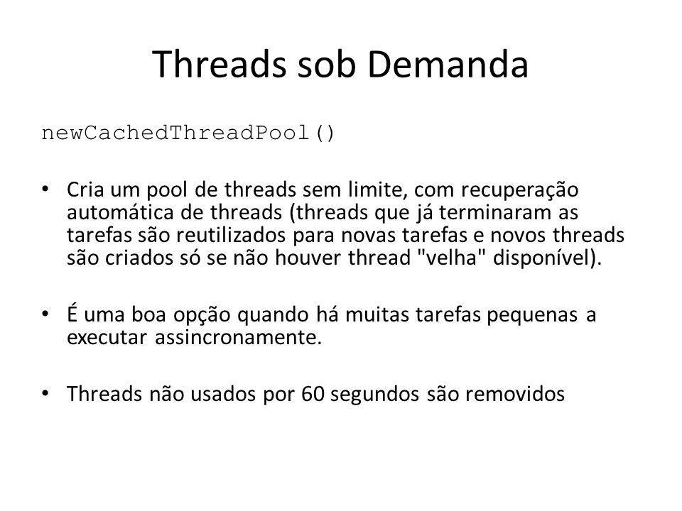 Threads sob Demanda newCachedThreadPool() Cria um pool de threads sem limite, com recuperação automática de threads (threads que já terminaram as tarefas são reutilizados para novas tarefas e novos threads são criados só se não houver thread velha disponível).
