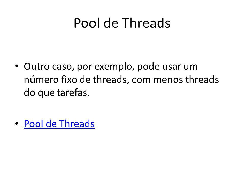 Pool de Threads Outro caso, por exemplo, pode usar um número fixo de threads, com menos threads do que tarefas.