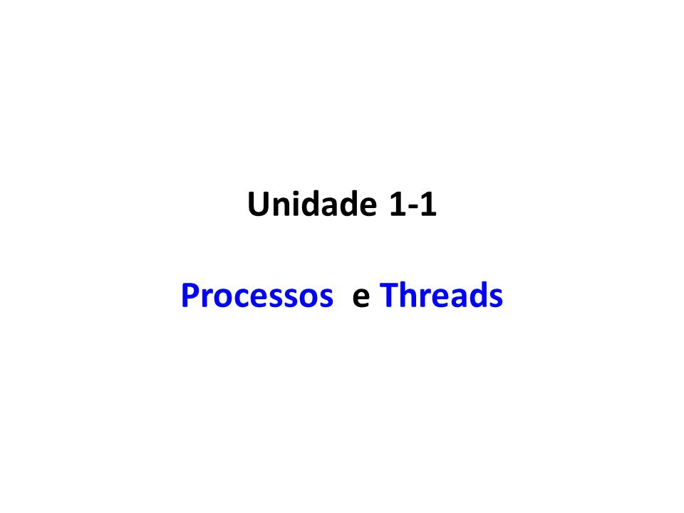 Unidade 1-1 Processos e Threads