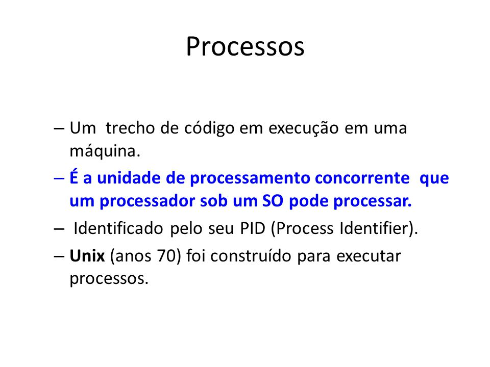 Processos – Um trecho de código em execução em uma máquina. – É a unidade de processamento concorrente que um processador sob um SO pode processar. –