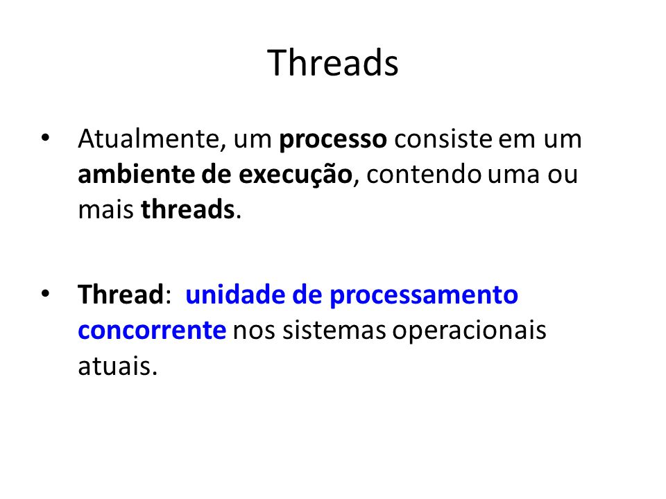 Threads Atualmente, um processo consiste em um ambiente de execução, contendo uma ou mais threads. Thread: unidade de processamento concorrente nos si