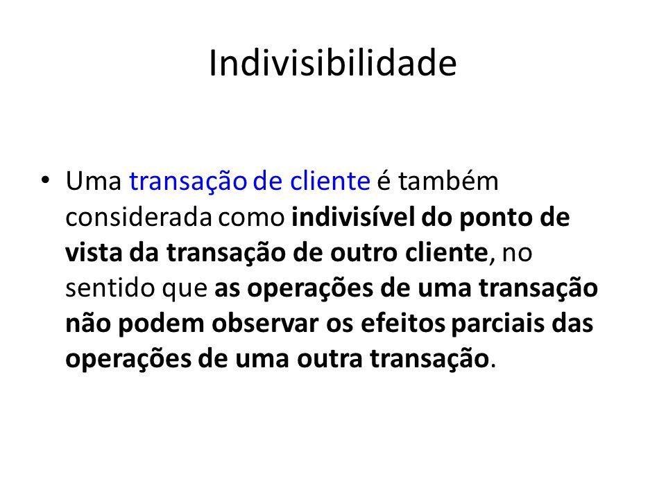Indivisibilidade Uma transação de cliente é também considerada como indivisível do ponto de vista da transação de outro cliente, no sentido que as ope